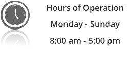 Hours of Operation Monday - Sunday  8:00 am - 5:00 pm